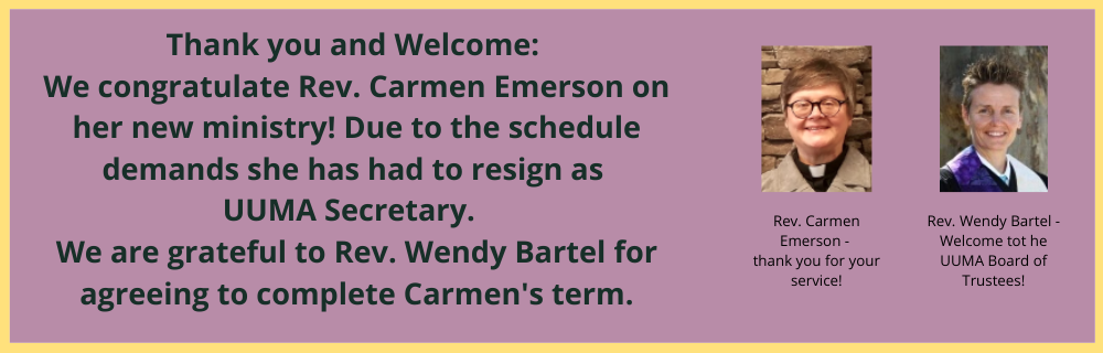 Thank you and welcome: We congratulate Rev. Carmen Emerson on her new ministry! Due to the schedule demands she has had to resign as UUMA Secretary. We are grateful to Rev. Wendy Bartel for agreeing to complete Carmen's term.