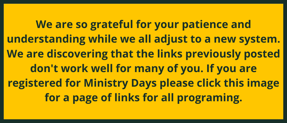 We are so grateful for your patience and understanding while we all adjust to a new system. We are discovering that the links previously posted don't work well for many of you. If you are registered for Ministry Days please click this image for a page of links for all programing.