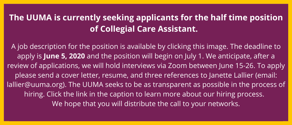 The UUMA is currently seeking applicants for the half time position of Collegial Care Assistant. A job description for the position is available here: http://www.uuma.org/jobs. The deadline to apply is June 5, 2020 and the position will begin on July 1. We anticipate, after a review of applications, we will hold interviews via Zoom between June 15-26. To apply please send a cover letter, resume, and three references to Janette Lallier (email: lallier@uuma.org). The UUMA seeks to be as transparent as possible in the process of hiring: uuma.org/page/hiring