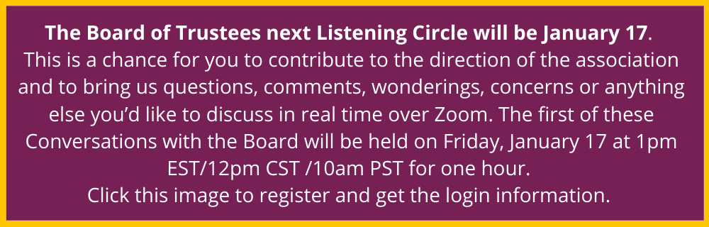 The Board of Trustees next Listening Circle will be January 17.  This is a chance for you to contribute to the direction of the association and to bring us questions, comments, wonderings, concerns or anything else you'd like to discuss in real time over Zoom. The first of these Conversations with the Board will be held on Friday, January 17 at 1pm EST/12pm CST /10am PST for one hour.  Click this image to register and get the login information.