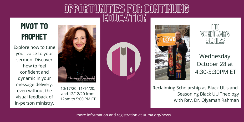 Opportunities for Continuing Education: Pivot to Prophet: Explore how to tune your voice to your sermon. Discover how to feel confident and dynamic in your message delivery, even without the visual feedback of in-person ministry .  UU Scholar Series: Wednesday October 28 at 4:30pm ET. Reclaiming Scholarship as Black UUs and Seasoning Black UU Theology with Rev. Dr. Qiyamah Rahman