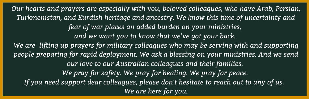 Our hearts and prayers are especially with you, beloved colleagues, who have Arab, Persian, Turkmenistan, and Kurdish heritage and ancestry.We know this time of uncertainty and fear of war places an added burden on your ministries,  and we want you to know that we've got your back.  We are  lifting up prayers for military colleagues who may be serving with and supporting people preparing for rapid deployment. We ask a blessing on your ministries. And we send our love to our Australian colleagues and their families.  We pray for safety. We pray for healing. We pray for peace.  If you need support dear colleagues, please don't hesitate to reach out to any of us. We are here for you.